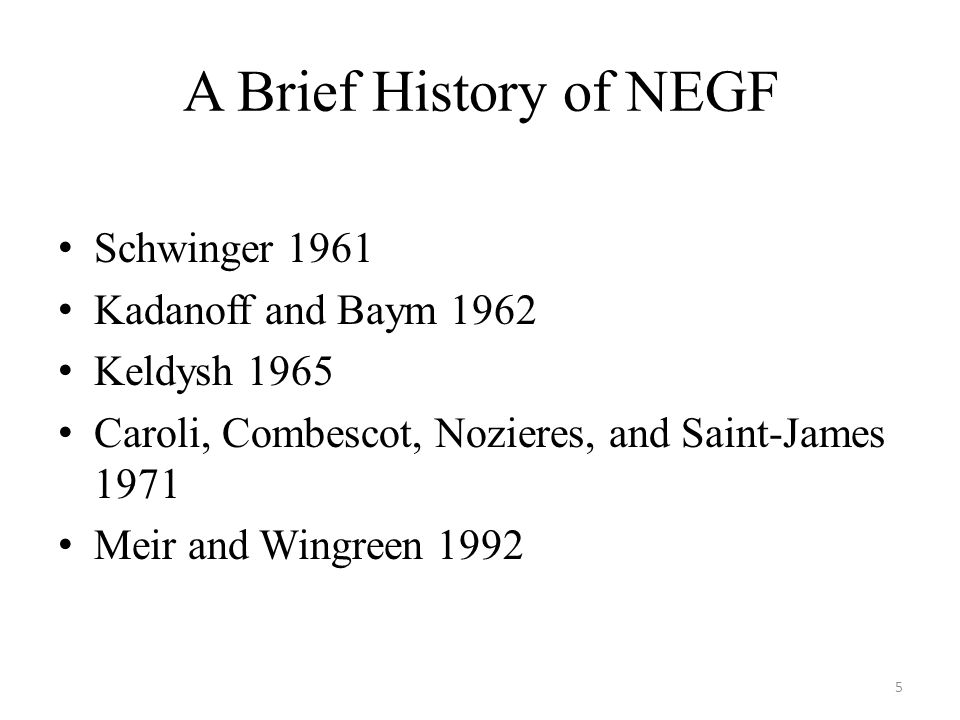 A Brief History of NEGF Schwinger 1961 Kadanoff and Baym 1962 Keldysh 1965 Caroli, Combescot, Nozieres, and Saint-James 1971 Meir and Wingreen 1992 5