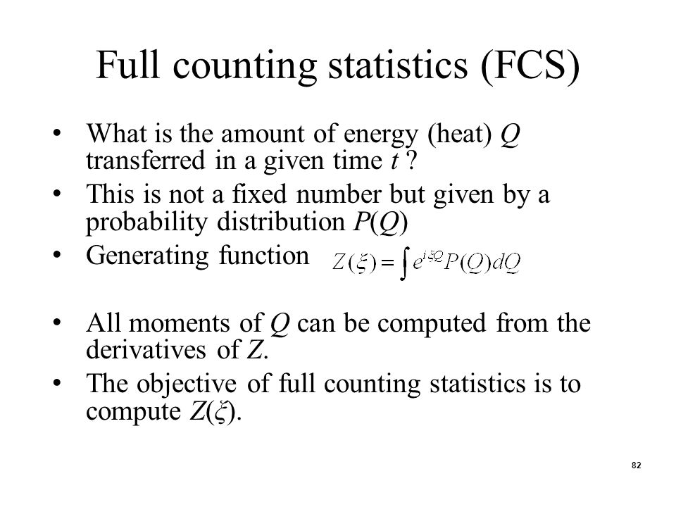 82 Full counting statistics (FCS) What is the amount of energy (heat) Q transferred in a given time t ? This is not a fixed number but given by a prob