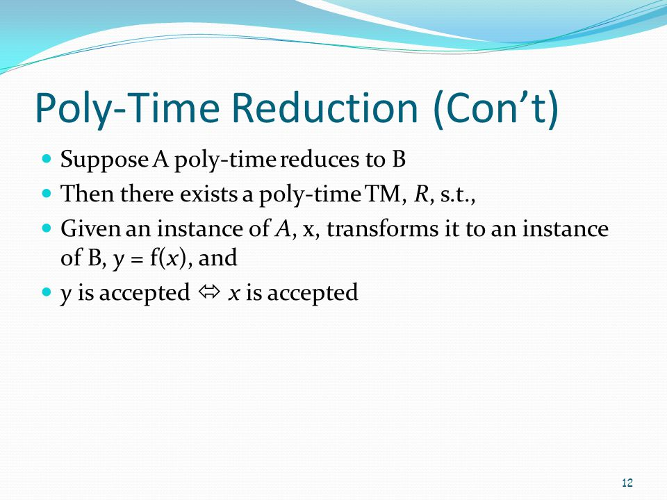 Poly-Time Reduction (Con't) Suppose A poly-time reduces to B Then there exists a poly-time TM, R, s.t., Given an instance of A, x, transforms it to an
