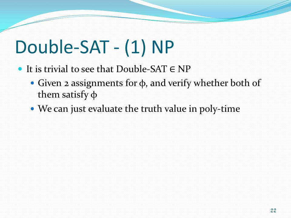 Double-SAT - (1) NP It is trivial to see that Double-SAT ∈ NP Given 2 assignments for φ, and verify whether both of them satisfy φ We can just evaluat
