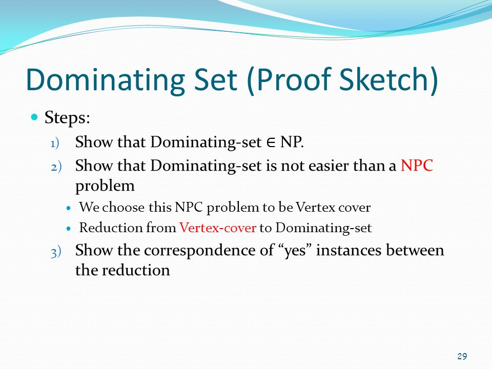 Dominating Set (Proof Sketch) Steps: 1) Show that Dominating-set ∈ NP. 2) Show that Dominating-set is not easier than a NPC problem We choose this NPC