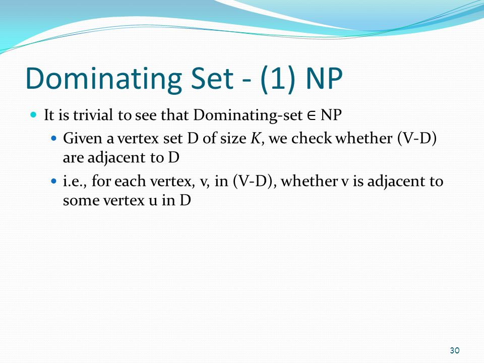 Dominating Set - (1) NP It is trivial to see that Dominating-set ∈ NP Given a vertex set D of size K, we check whether (V-D) are adjacent to D i.e., f