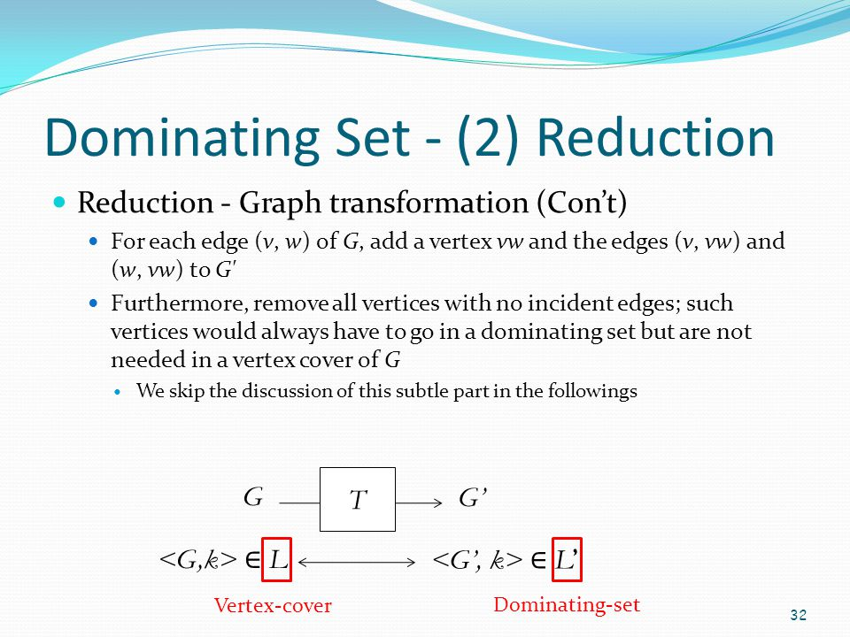 Dominating Set - (2) Reduction Reduction - Graph transformation (Con't) For each edge (v, w) of G, add a vertex vw and the edges (v, vw) and (w, vw) t