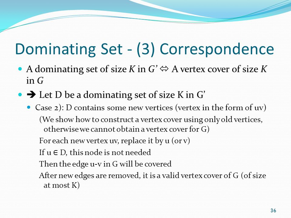 Dominating Set - (3) Correspondence A dominating set of size K in G'  A vertex cover of size K in G  Let D be a dominating set of size K in G' Case
