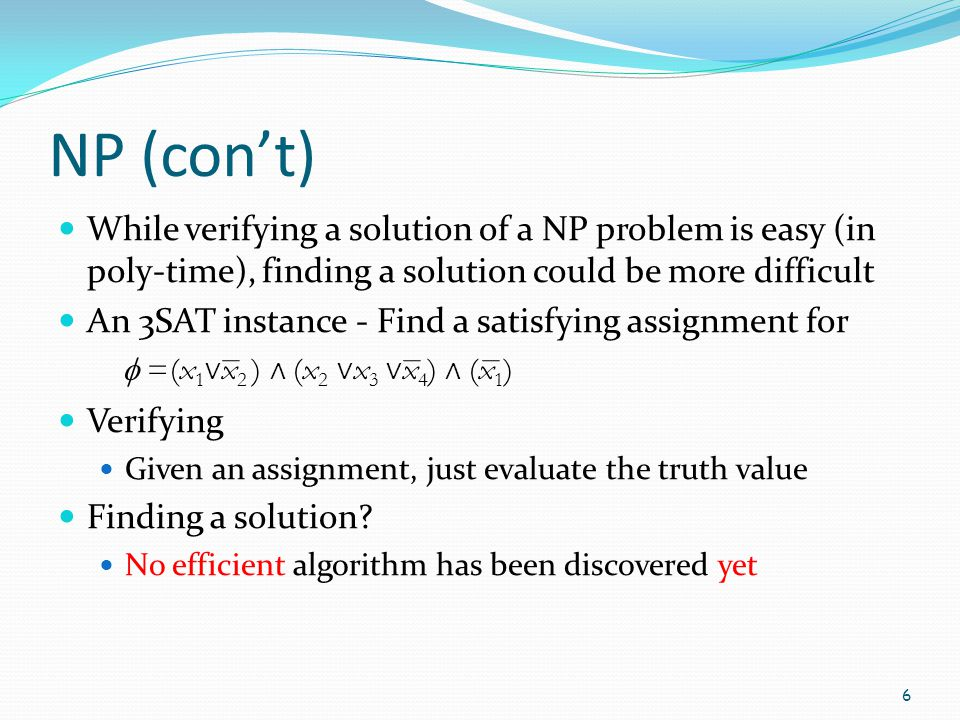 NP (con't) While verifying a solution of a NP problem is easy (in poly-time), finding a solution could be more difficult An 3SAT instance - Find a sat