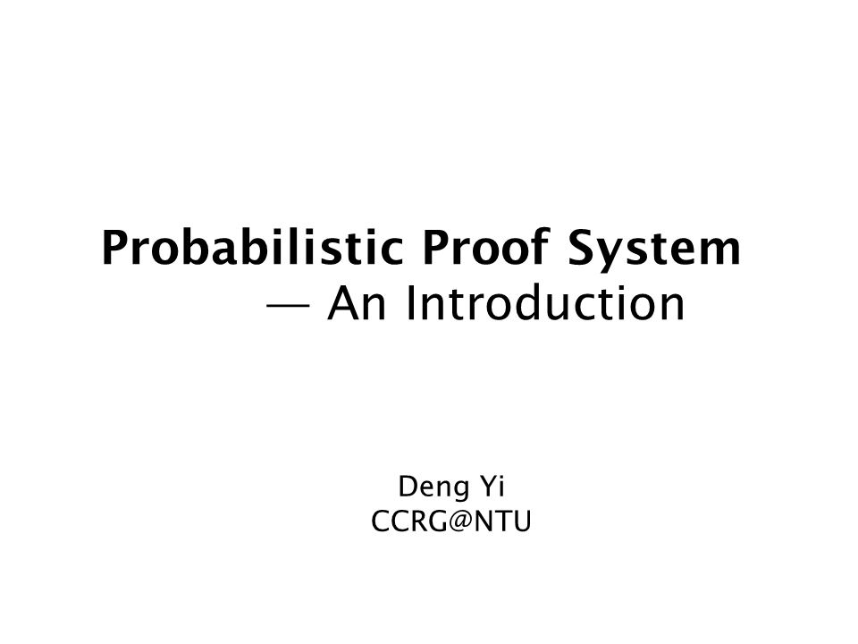 Probabilistic Proof System — An Introduction Deng Yi CCRG@NTU
