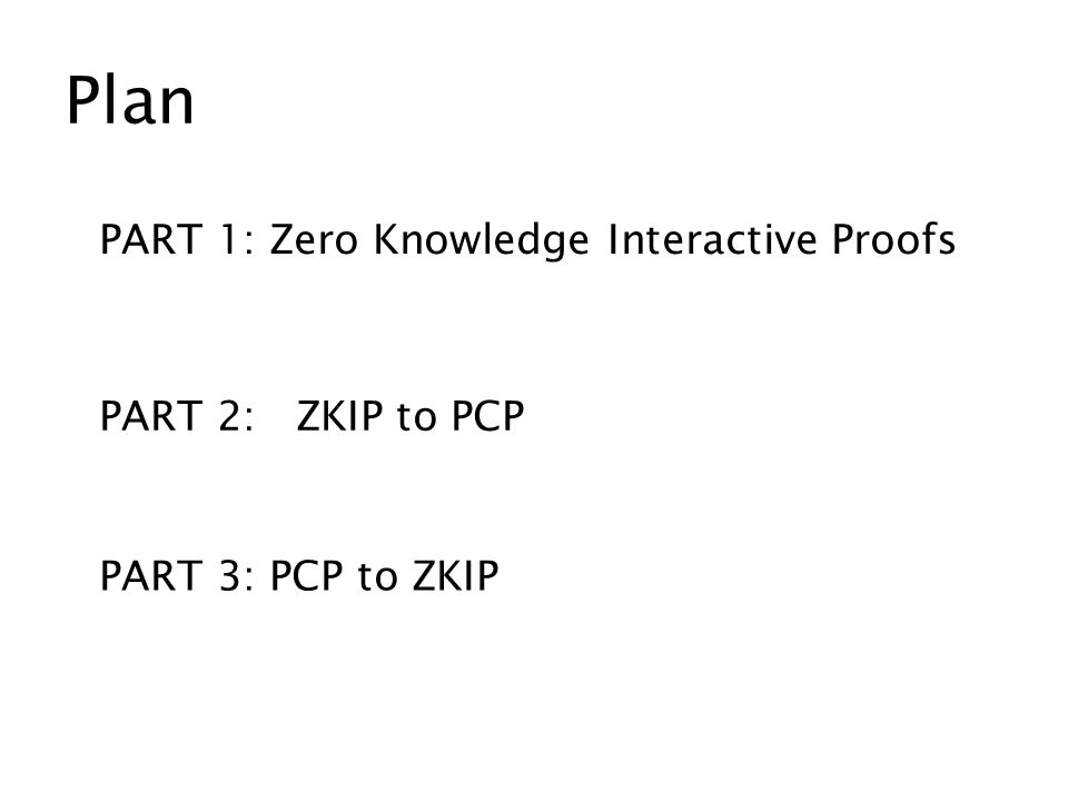 Plan PART 1: Zero Knowledge Interactive Proofs PART 2: ZKIP to PCP PART 3: PCP to ZKIP