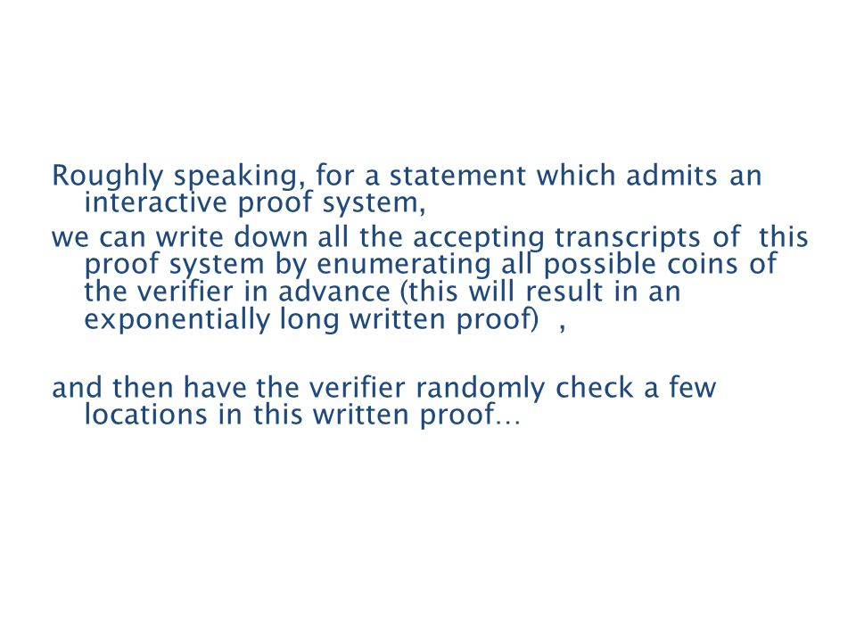 Roughly speaking, for a statement which admits an interactive proof system, we can write down all the accepting transcripts of this proof system by enumerating all possible coins of the verifier in advance (this will result in an exponentially long written proof), and then have the verifier randomly check a few locations in this written proof…