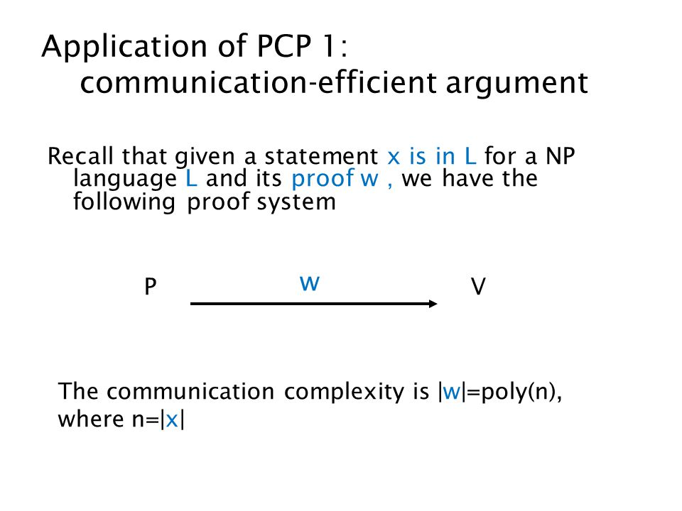 Application of PCP 1: communication-efficient argument Recall that given a statement x is in L for a NP language L and its proof w , we have the following proof system P V w The communication complexity is |w|=poly(n), where n=|x|