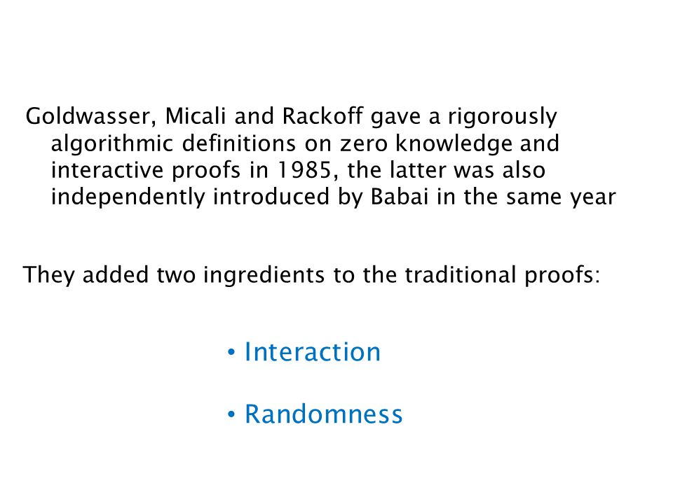 Goldwasser, Micali and Rackoff gave a rigorously algorithmic definitions on zero knowledge and interactive proofs in 1985, the latter was also independently introduced by Babai in the same year They added two ingredients to the traditional proofs: Interaction Randomness