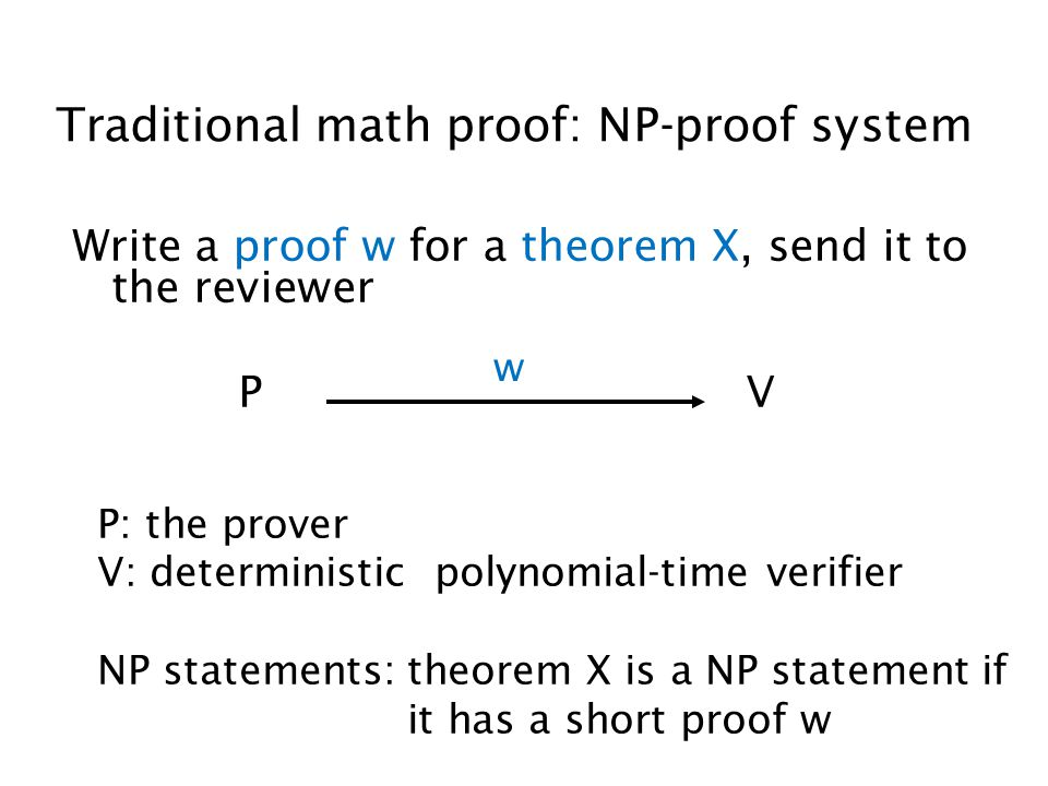 Traditional math proof: NP-proof system Write a proof w for a theorem X, send it to the reviewer P V w P: the prover V: deterministic polynomial-time verifier NP statements: theorem X is a NP statement if it has a short proof w