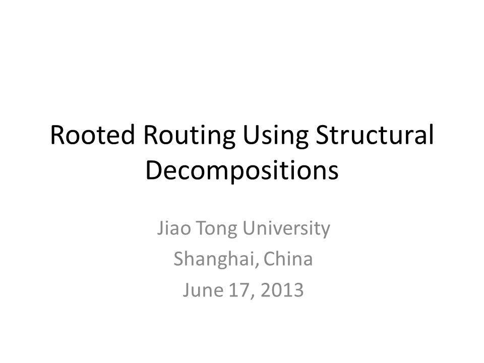 Rooted Routing Using Structural Decompositions Jiao Tong University Shanghai, China June 17, 2013