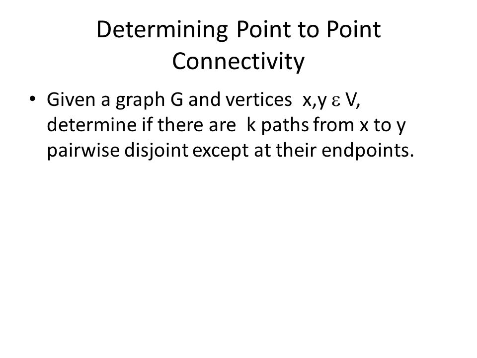 Determining Point to Point Connectivity Given a graph G and vertices x,y  V, determine if there are k paths from x to y pairwise disjoint except at their endpoints.