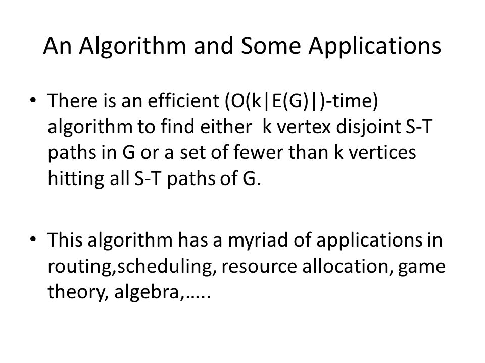 An Algorithm and Some Applications There is an efficient (O(k|E(G)|)-time) algorithm to find either k vertex disjoint S-T paths in G or a set of fewer than k vertices hitting all S-T paths of G.