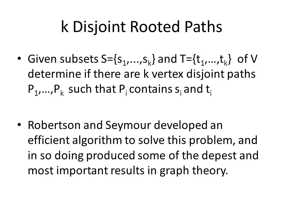 k Disjoint Rooted Paths Given subsets S={s 1,...,s k } and T={t 1,…,t k } of V determine if there are k vertex disjoint paths P 1,…,P k such that P i contains s i and t i Robertson and Seymour developed an efficient algorithm to solve this problem, and in so doing produced some of the depest and most important results in graph theory.