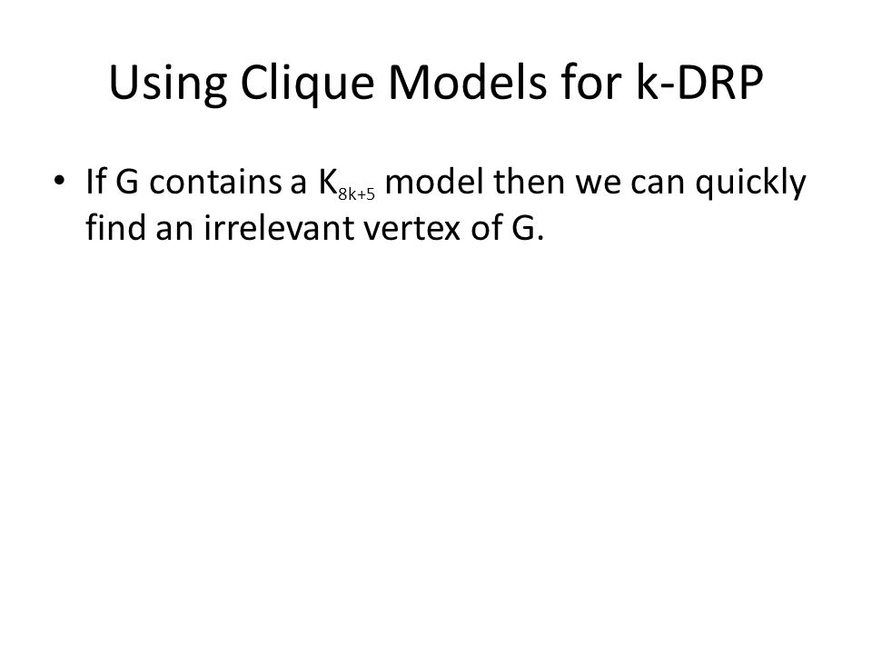 Using Clique Models for k-DRP If G contains a K 8k+5 model then we can quickly find an irrelevant vertex of G.