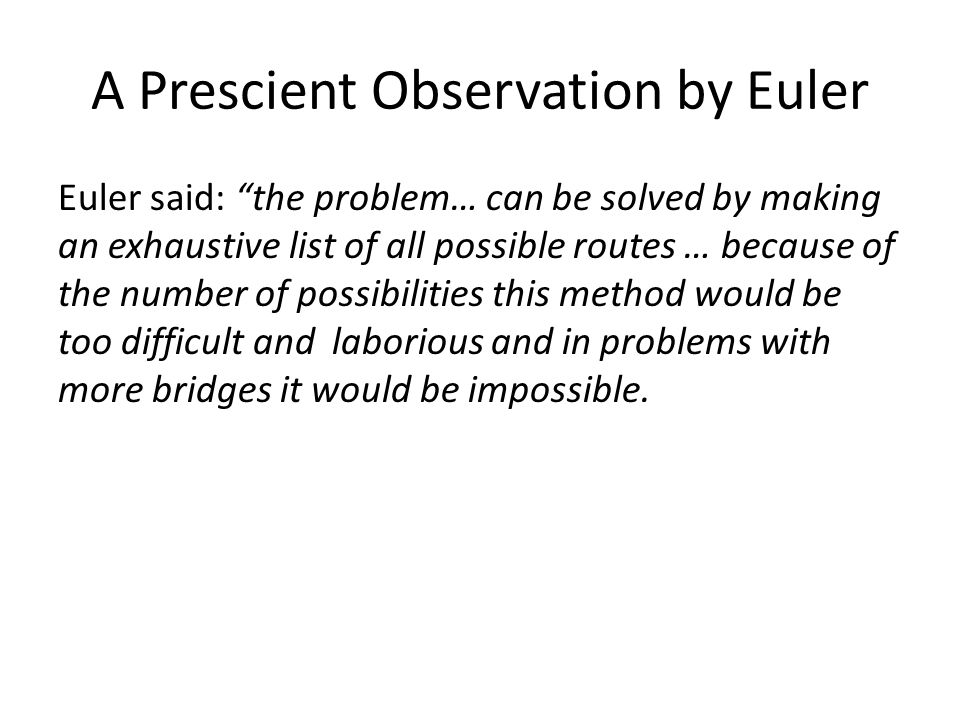 A Prescient Observation by Euler Euler said: the problem… can be solved by making an exhaustive list of all possible routes … because of the number of possibilities this method would be too difficult and laborious and in problems with more bridges it would be impossible.