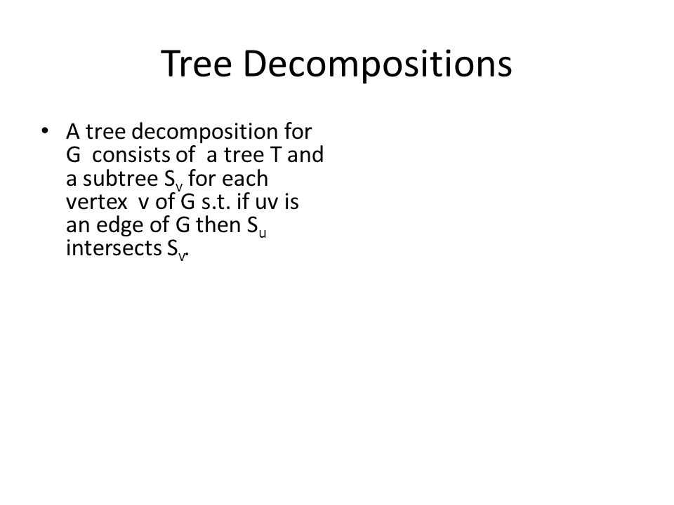 Tree Decompositions A tree decomposition for G consists of a tree T and a subtree S v for each vertex v of G s.t.