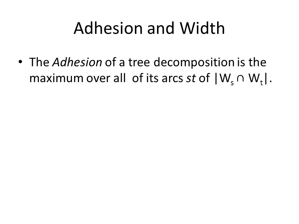 Adhesion and Width The Adhesion of a tree decomposition is the maximum over all of its arcs st of |W s ∩ W t |.