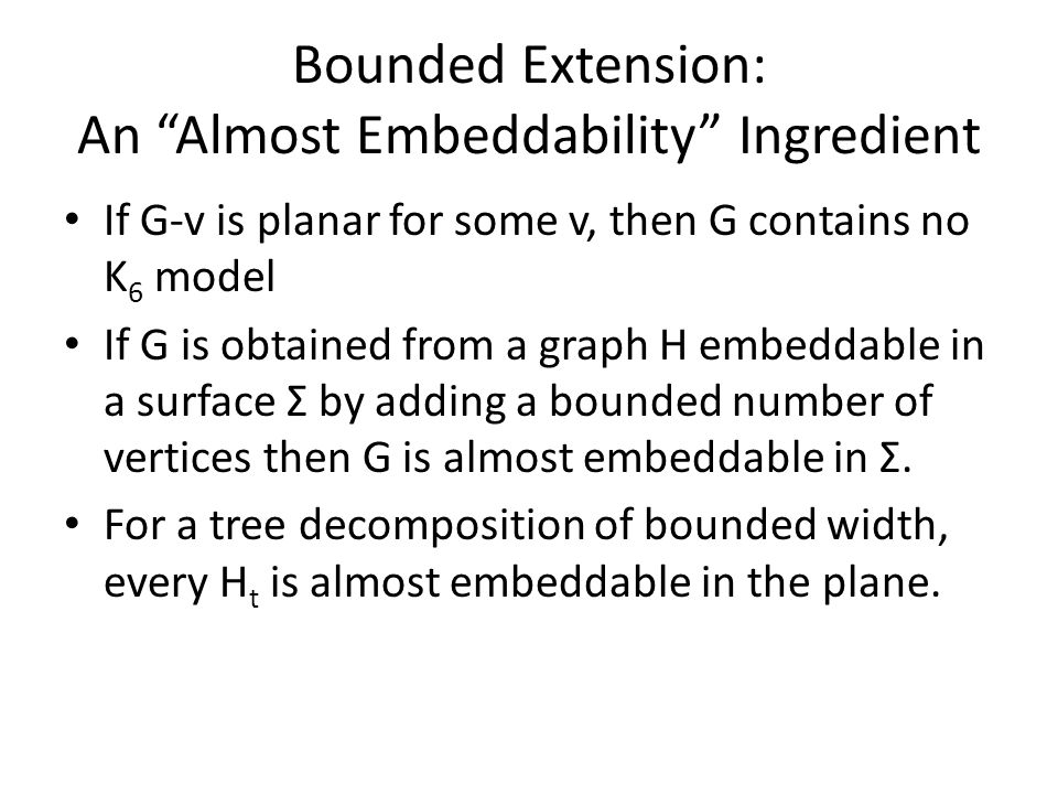 Bounded Extension: An Almost Embeddability Ingredient If G-v is planar for some v, then G contains no K 6 model If G is obtained from a graph H embeddable in a surface Σ by adding a bounded number of vertices then G is almost embeddable in Σ.
