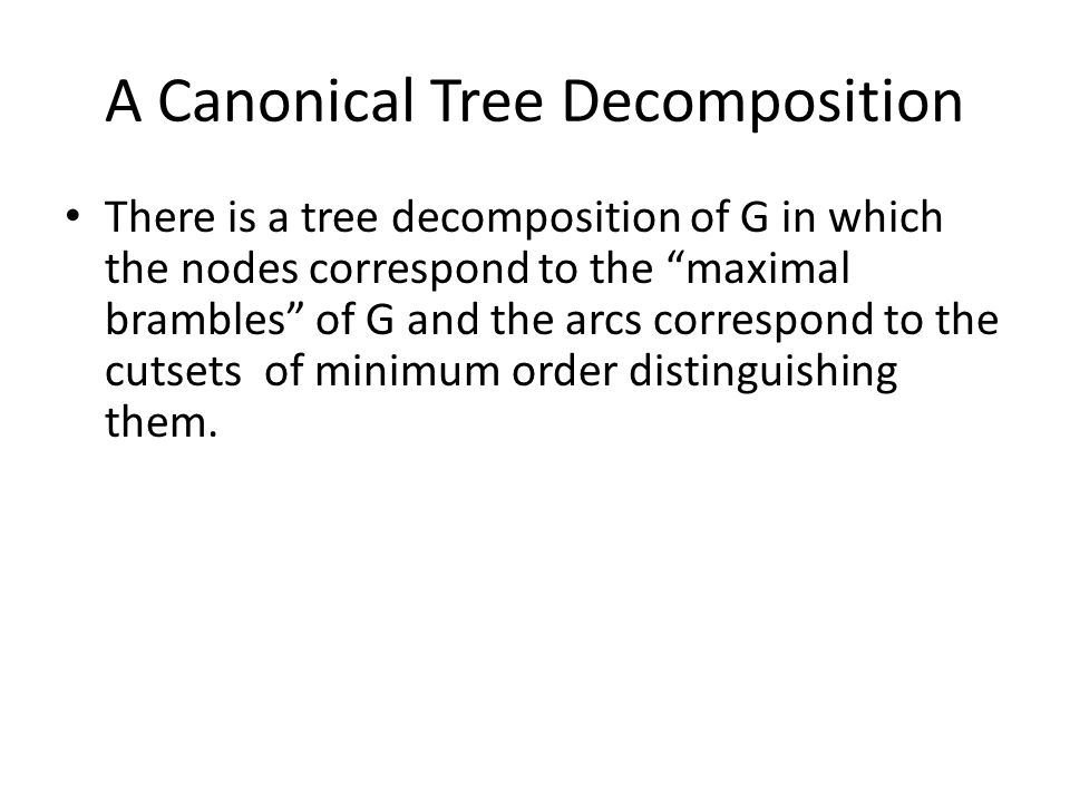 A Canonical Tree Decomposition There is a tree decomposition of G in which the nodes correspond to the maximal brambles of G and the arcs correspond to the cutsets of minimum order distinguishing them.