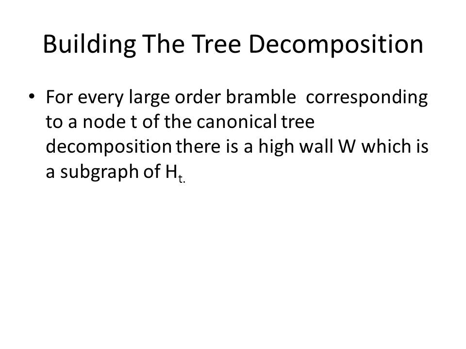Building The Tree Decomposition For every large order bramble corresponding to a node t of the canonical tree decomposition there is a high wall W which is a subgraph of H t.