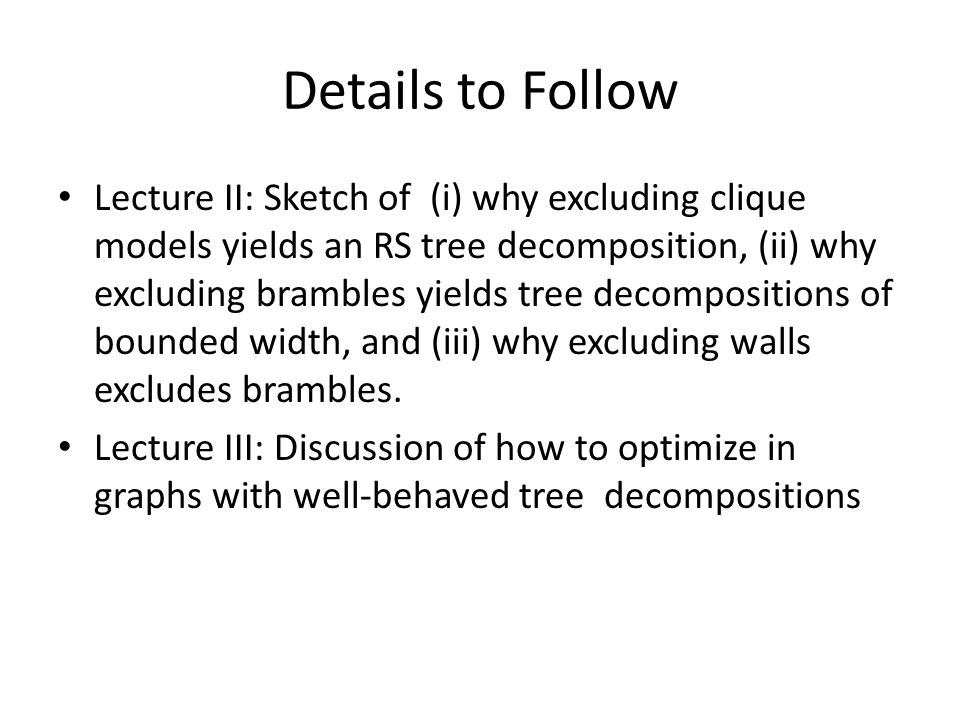 Details to Follow Lecture II: Sketch of (i) why excluding clique models yields an RS tree decomposition, (ii) why excluding brambles yields tree decompositions of bounded width, and (iii) why excluding walls excludes brambles.