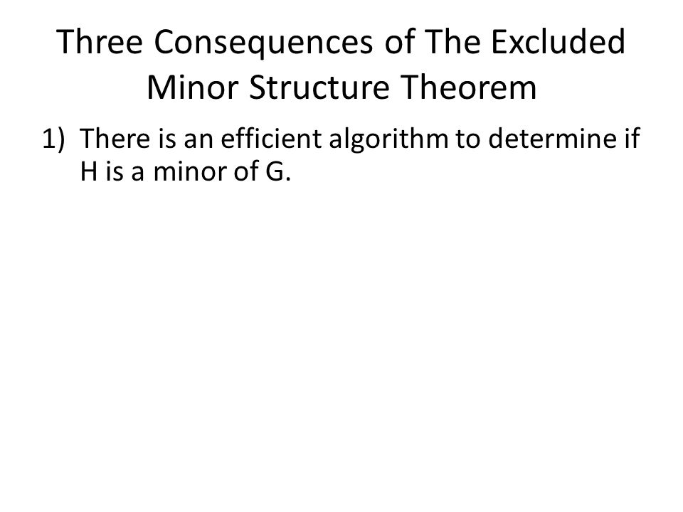 Three Consequences of The Excluded Minor Structure Theorem 1)There is an efficient algorithm to determine if H is a minor of G.
