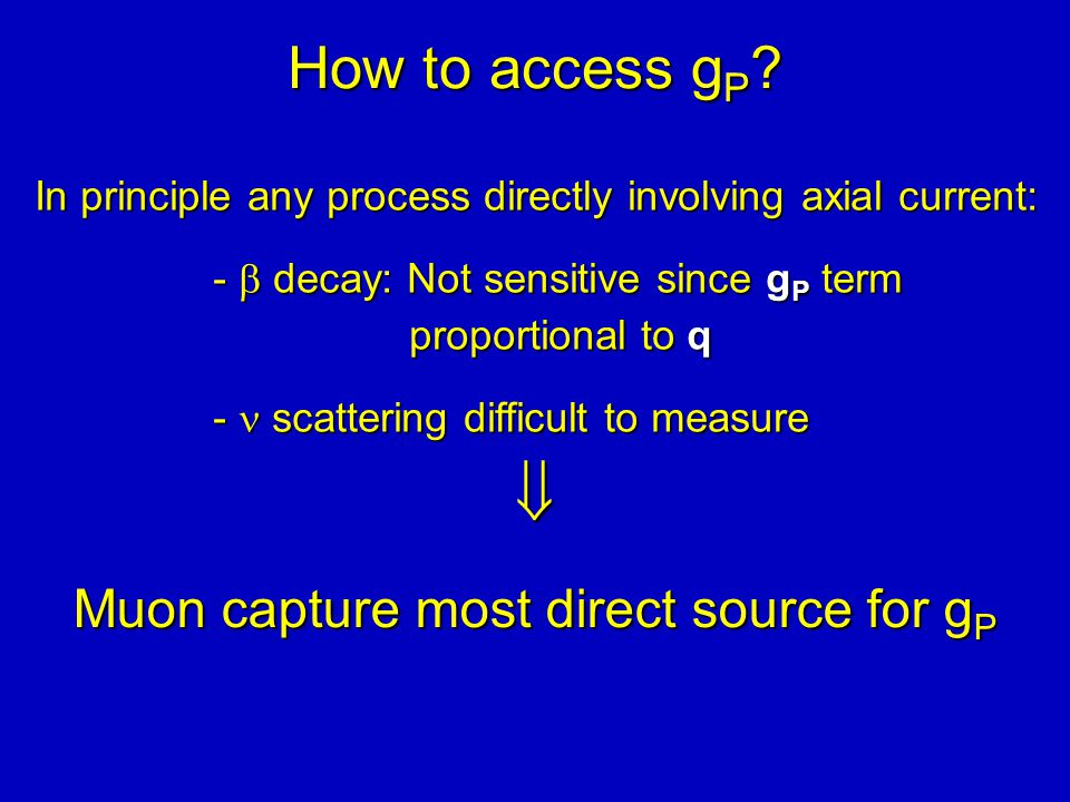 How to access g P ? In principle any process directly involving axial current: -  decay: Not sensitive since g P term proportional to q - scattering