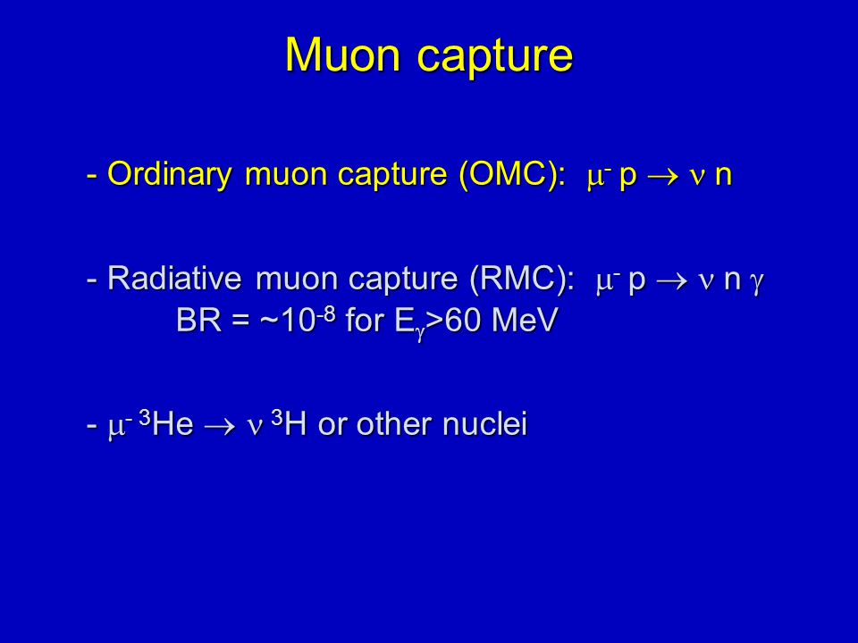 Muon capture - Ordinary muon capture (OMC):  - p  n - Radiative muon capture (RMC):  - p  n  BR = ~10 -8 for E  >60 MeV -  - 3 He   3 H or other nuclei