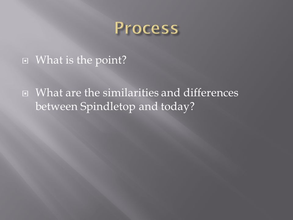  What is the point  What are the similarities and differences between Spindletop and today