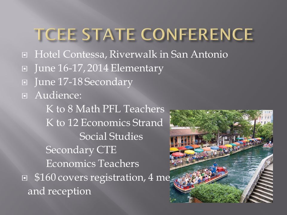  Hotel Contessa, Riverwalk in San Antonio  June 16-17, 2014 Elementary  June 17-18 Secondary  Audience: K to 8 Math PFL Teachers K to 12 Economics Strand Social Studies Secondary CTE Economics Teachers  $160 covers registration, 4 meals and reception