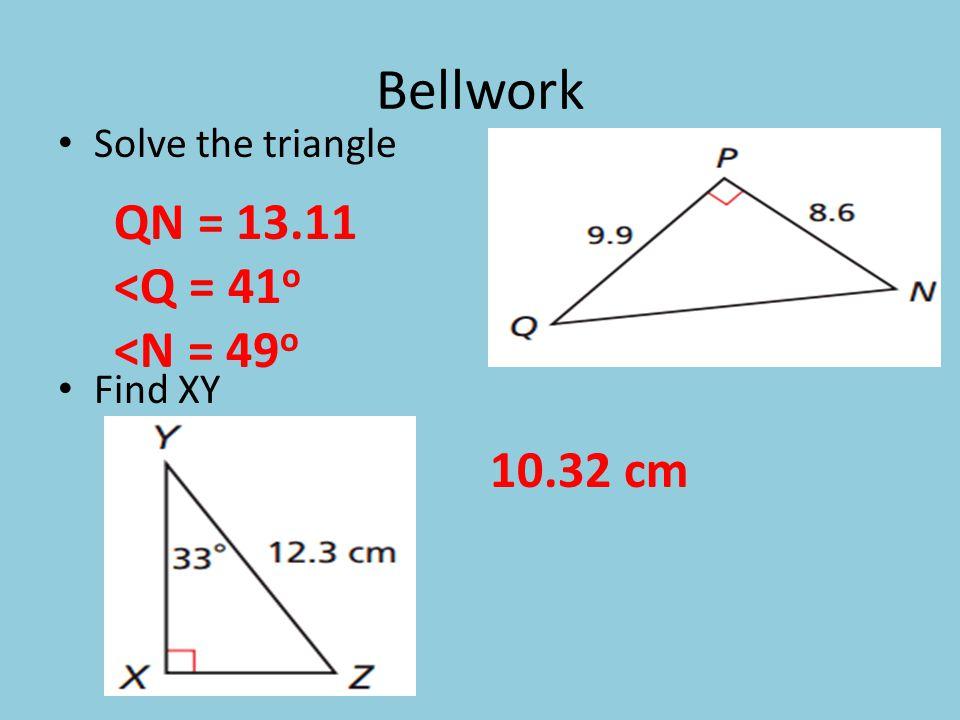 Bellwork Solve the triangle Find XY QN = 13.11 <Q = 41 o <N = 49 o 10.32 cm