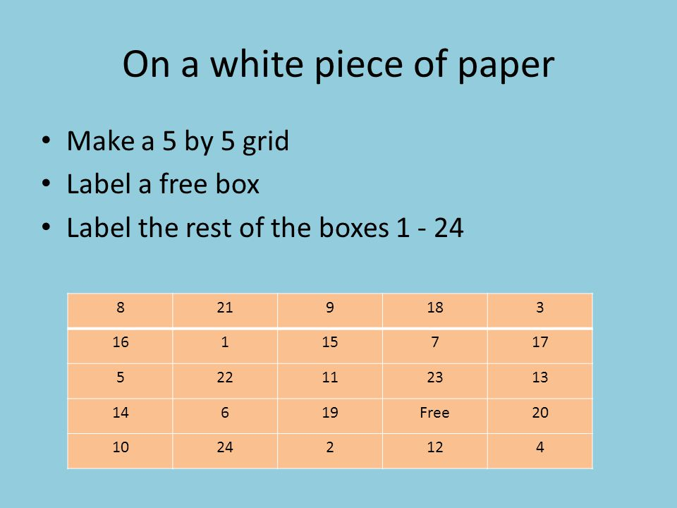 On a white piece of paper Make a 5 by 5 grid Label a free box Label the rest of the boxes 1 - 24 8219183 16115717 522112313 14619Free20 10242124