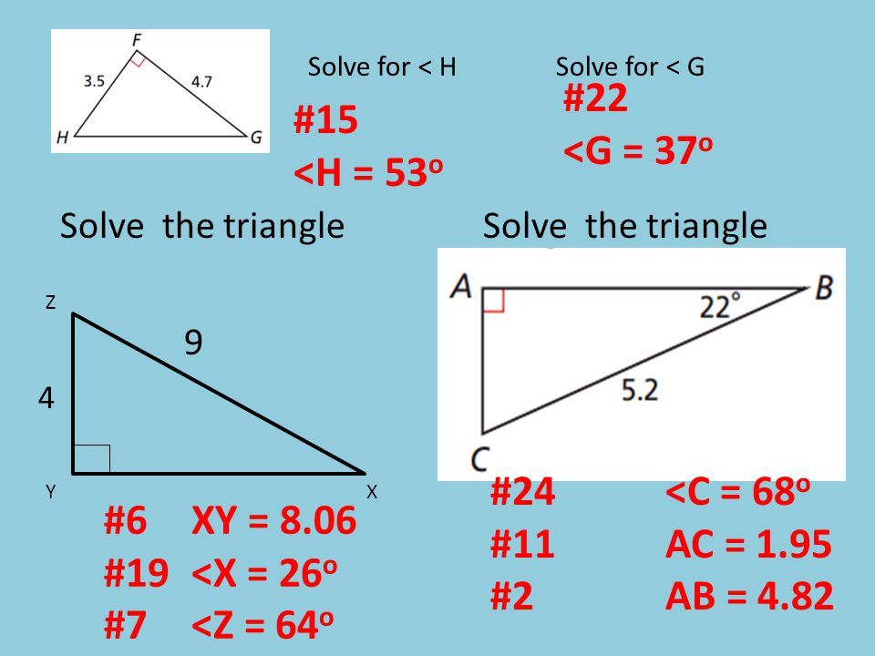 #15 <H = 53 o #22 <G = 37 o X 4 9 Z Y #24<C = 68 o #11AC = 1.95 #2AB = 4.82 #6XY = 8.06 #19<X = 26 o #7<Z = 64 o Solve for < HSolve for < G Solve the triangle