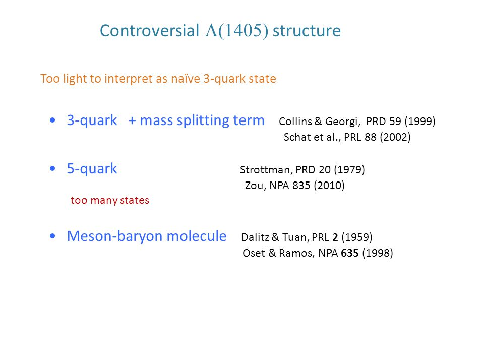 Controversial  structure 3-quark + mass splitting term Collins & Georgi, PRD 59 (1999) Schat et al., PRL 88 (2002) 5-quark Strottman, PRD 20 (1979) Zou, NPA 835 (2010) too many states Meson-baryon molecule Dalitz & Tuan, PRL 2 (1959) Oset & Ramos, NPA 635 (1998) Too light to interpret as naïve 3-quark state