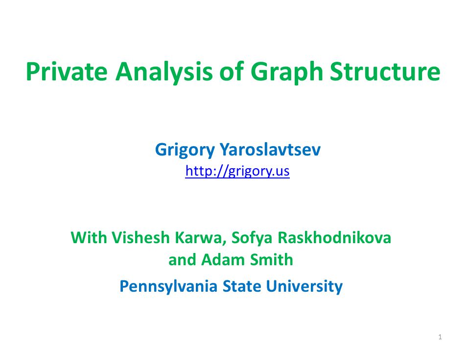 Private Analysis of Graph Structure With Vishesh Karwa, Sofya Raskhodnikova and Adam Smith Pennsylvania State University Grigory Yaroslavtsev http://grigory.us 1