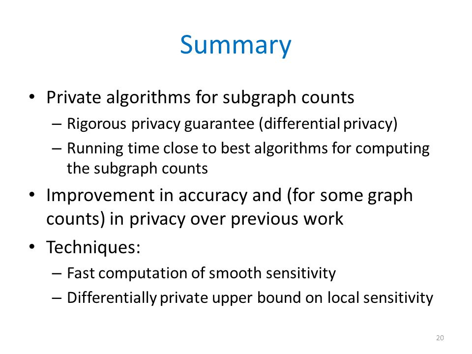 Summary Private algorithms for subgraph counts – Rigorous privacy guarantee (differential privacy) – Running time close to best algorithms for computing the subgraph counts Improvement in accuracy and (for some graph counts) in privacy over previous work Techniques: – Fast computation of smooth sensitivity – Differentially private upper bound on local sensitivity 20