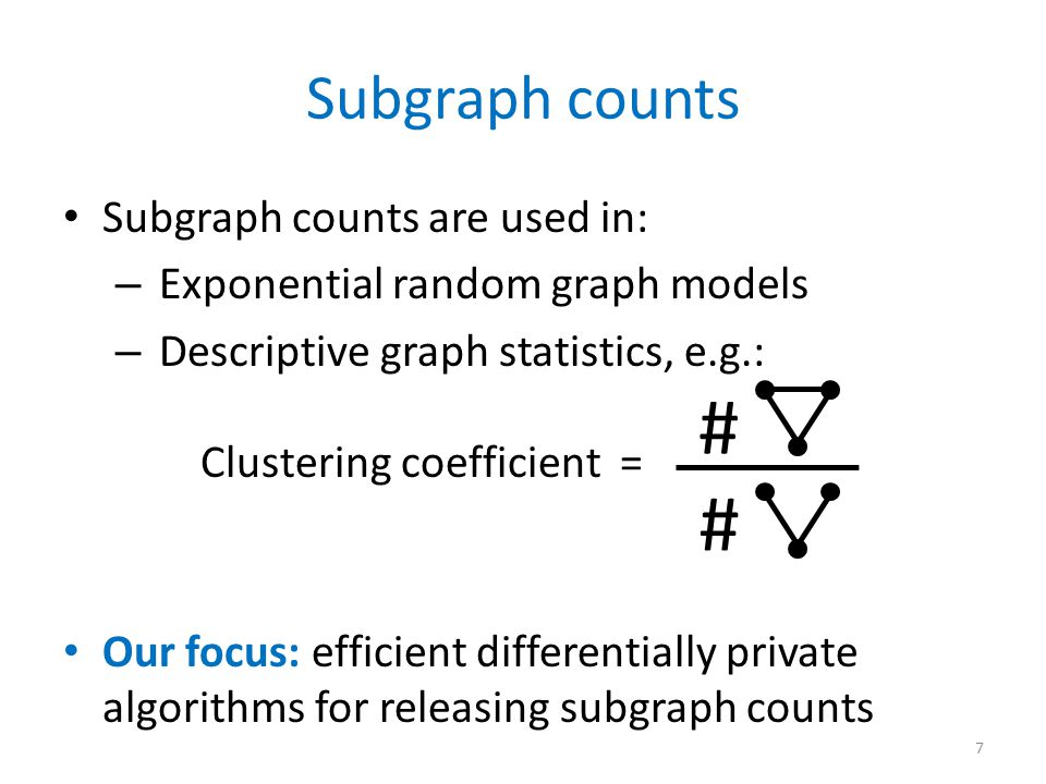 Subgraph counts are used in: – Exponential random graph models – Descriptive graph statistics, e.g.: Clustering coefficient = Our focus: efficient differentially private algorithms for releasing subgraph counts Subgraph counts # # 7