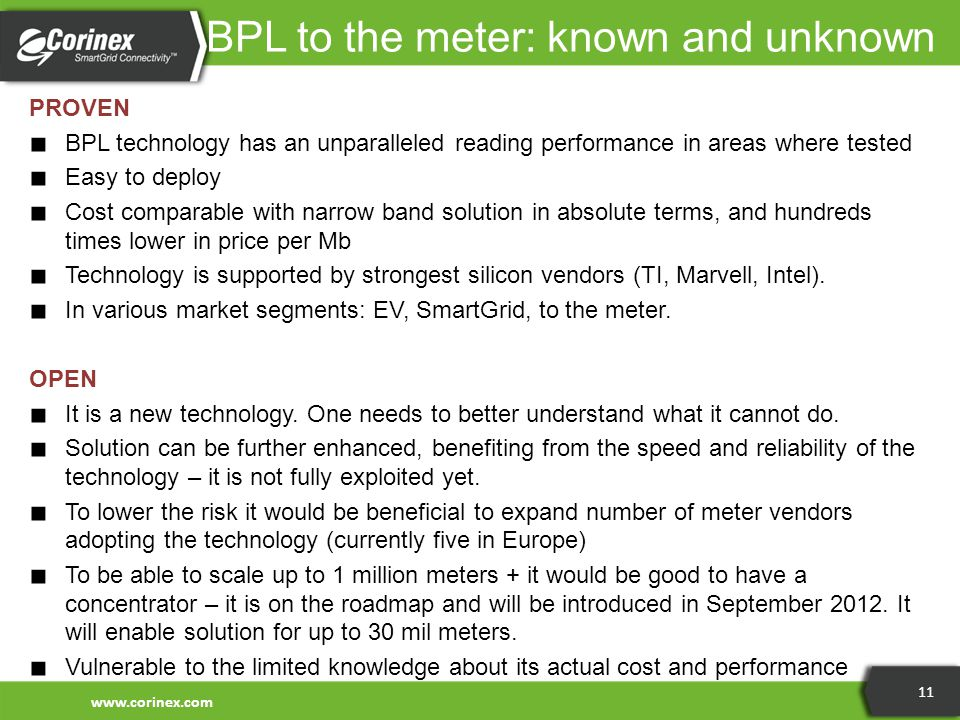 BPL to the meter: known and unknown PROVEN ■ BPL technology has an unparalleled reading performance in areas where tested ■ Easy to deploy ■ Cost comparable with narrow band solution in absolute terms, and hundreds times lower in price per Mb ■ Technology is supported by strongest silicon vendors (TI, Marvell, Intel).