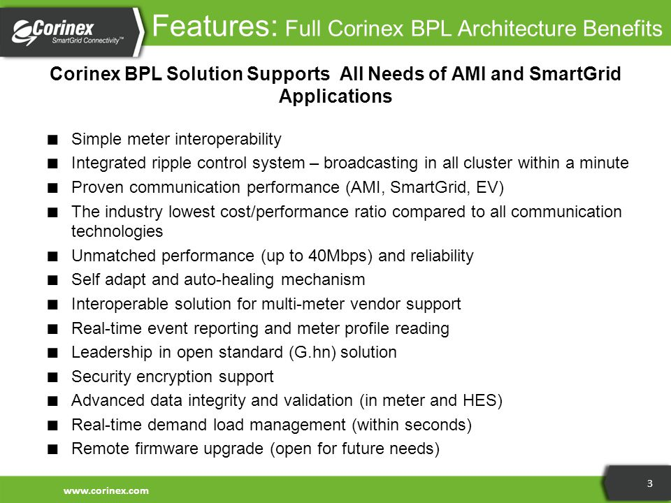 Features: Full Corinex BPL Architecture Benefits Corinex BPL Solution Supports All Needs of AMI and SmartGrid Applications ■ Simple meter interoperability ■ Integrated ripple control system – broadcasting in all cluster within a minute ■ Proven communication performance (AMI, SmartGrid, EV) ■ The industry lowest cost/performance ratio compared to all communication technologies ■ Unmatched performance (up to 40Mbps) and reliability ■ Self adapt and auto-healing mechanism ■ Interoperable solution for multi-meter vendor support ■ Real-time event reporting and meter profile reading ■ Leadership in open standard (G.hn) solution ■ Security encryption support ■ Advanced data integrity and validation (in meter and HES) ■ Real-time demand load management (within seconds) ■ Remote firmware upgrade (open for future needs) www.corinex.com 3