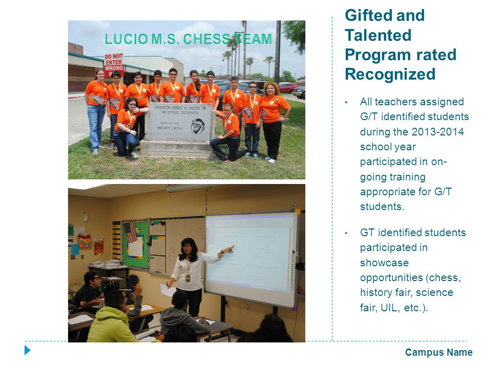 Gifted and Talented Program rated Recognized All teachers assigned G/T identified students during the 2013-2014 school year participated in on- going training appropriate for G/T students.