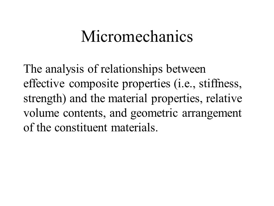 Micromechanics The analysis of relationships between effective composite properties (i.e., stiffness, strength) and the material properties, relative