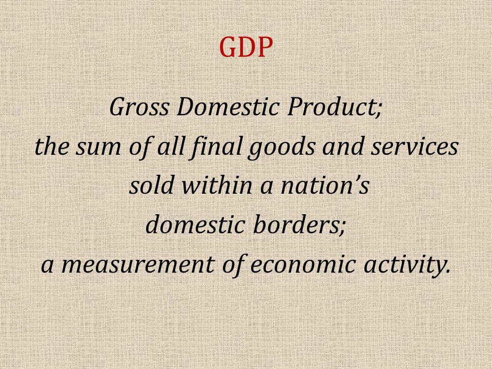 GDP Gross Domestic Product; the sum of all final goods and services sold within a nation's domestic borders; a measurement of economic activity.
