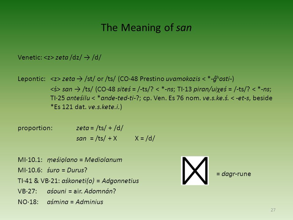 The Meaning of san Venetic: zeta /dz/ → /d/ Lepontic: zeta → /st/ or /ts/ (CO·48 Prestino uvamokozis < *-g̑ h osti-) san → /ts/ (CO·48 siteś = /-ts/.
