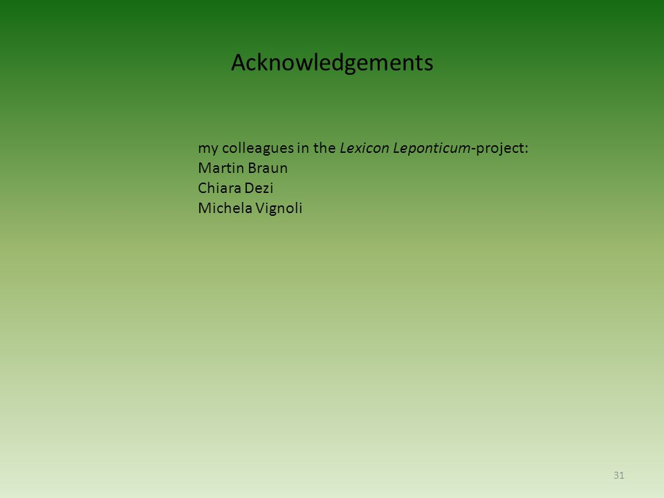 Acknowledgements my colleagues in the Lexicon Leponticum-project: Martin Braun Chiara Dezi Michela Vignoli 31