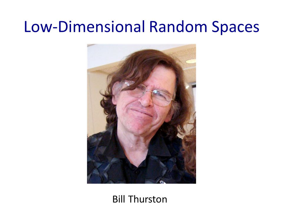 Low-Dimensional Random Spaces Bill Thurston