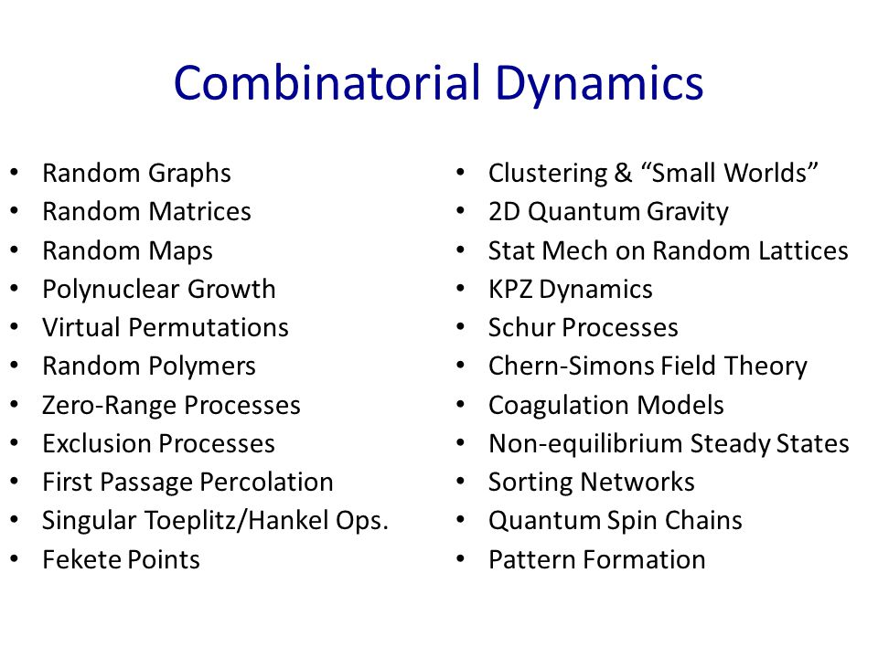 Combinatorial Dynamics Random Graphs Random Matrices Random Maps Polynuclear Growth Virtual Permutations Random Polymers Zero-Range Processes Exclusion Processes First Passage Percolation Singular Toeplitz/Hankel Ops.
