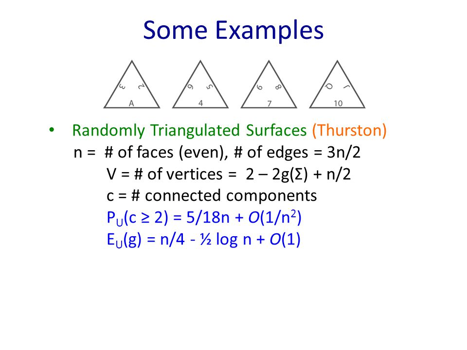 Some Examples Randomly Triangulated Surfaces (Thurston) n = # of faces (even), # of edges = 3n/2 V = # of vertices = 2 – 2g(Σ) + n/2 c = # connected components P U (c ≥ 2) = 5/18n + O(1/n 2 ) E U (g) = n/4 - ½ log n + O(1)