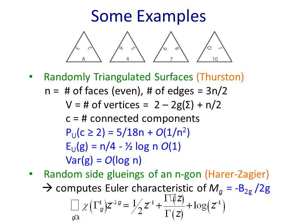 Some Examples Randomly Triangulated Surfaces (Thurston) n = # of faces (even), # of edges = 3n/2 V = # of vertices = 2 – 2g(Σ) + n/2 c = # connected components P U (c ≥ 2) = 5/18n + O(1/n 2 ) E U (g) = n/4 - ½ log n O(1) Var(g) = O(log n) Random side glueings of an n-gon (Harer-Zagier)  computes Euler characteristic of M g = -B 2g /2g